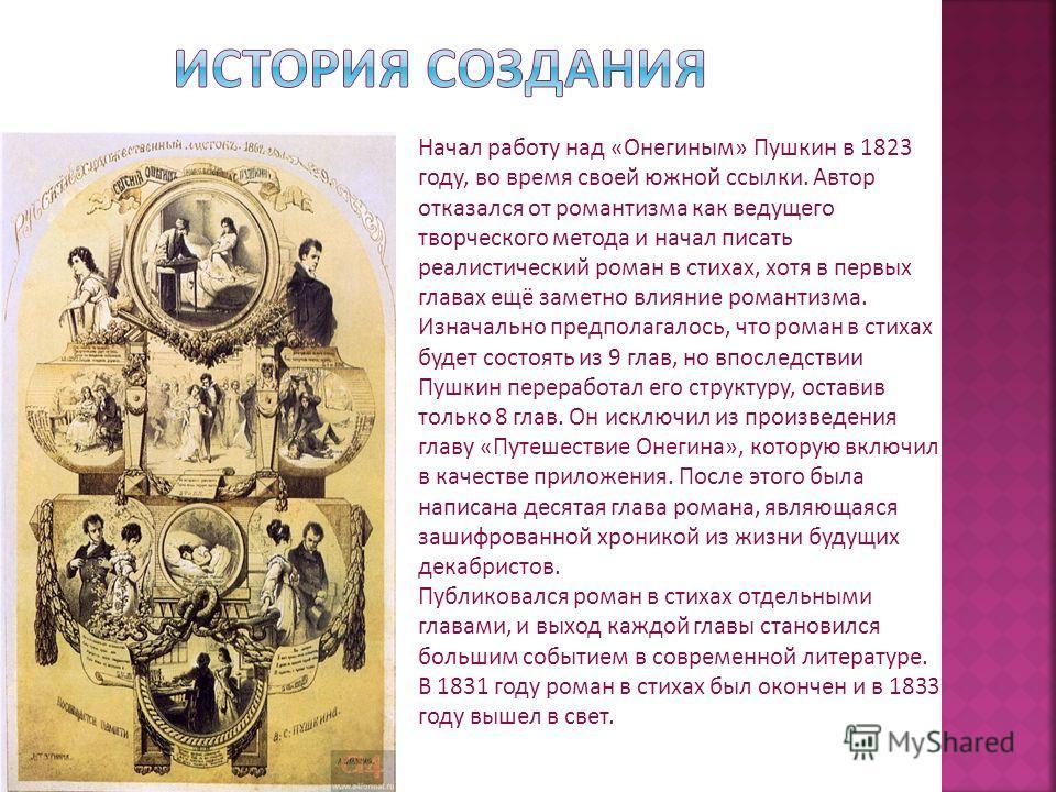 Начал работу над «Онегиным» Пушкин в 1823 году, во время своей южной ссылки. Автор отказался от романтизма как ведущего творческого метода и начал писать реалистический роман в стихах, хотя в первых главах ещё заметно влияние романтизма. Изначально п