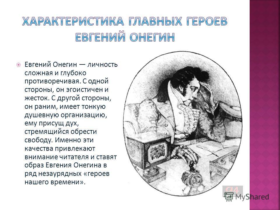 Евгений Онегин личность сложная и глубоко противоречивая. С одной стороны, он эгоистичен и жесток. С другой стороны, он раним, имеет тонкую душевную организацию, ему присущ дух, стремящийся обрести свободу. Именно эти качества привлекают внимание чит