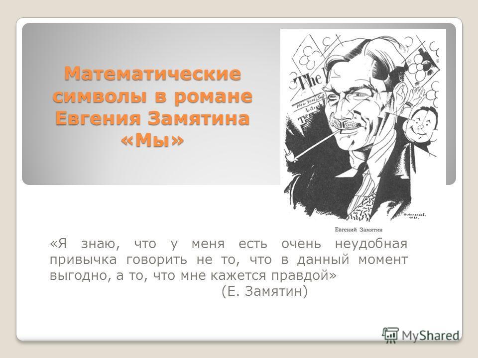 Математические символы в романе Евгения Замятина «Мы» «Я знаю, что у меня есть очень неудобная привычка говорить не то, что в данный момент выгодно, а то, что мне кажется правдой» (Е. Замятин)