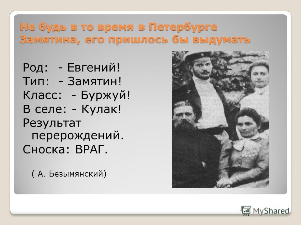 Не будь в то время в Петербурге Замятина, его пришлось бы выдумать Род: - Евгений! Тип: - Замятин! Класс: - Буржуй! В селе: - Кулак! Результат перерождений. Сноска: ВРАГ. ( А. Безымянский)