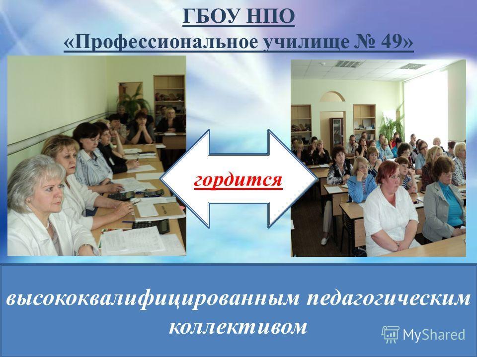 ГБОУ НПО «Профессиональное училище 49» высококвалифицированным педагогическим коллективом гордится
