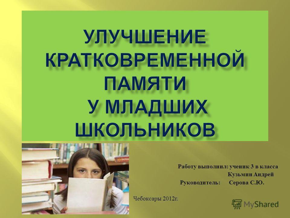 Работу выполнил : ученик 3 в класса Кузьмин Андрей Руководитель : Серова С. Ю. Чебоксары 2012 г.