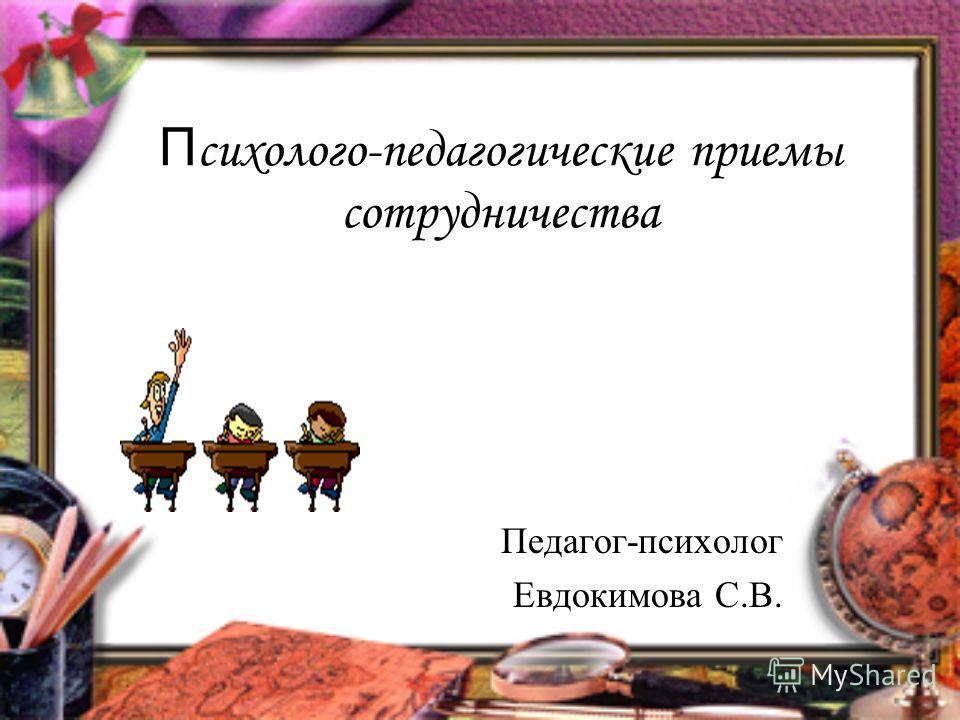П сихолого-педагогические приемы сотрудничества Педагог-психолог Евдокимова С.В.