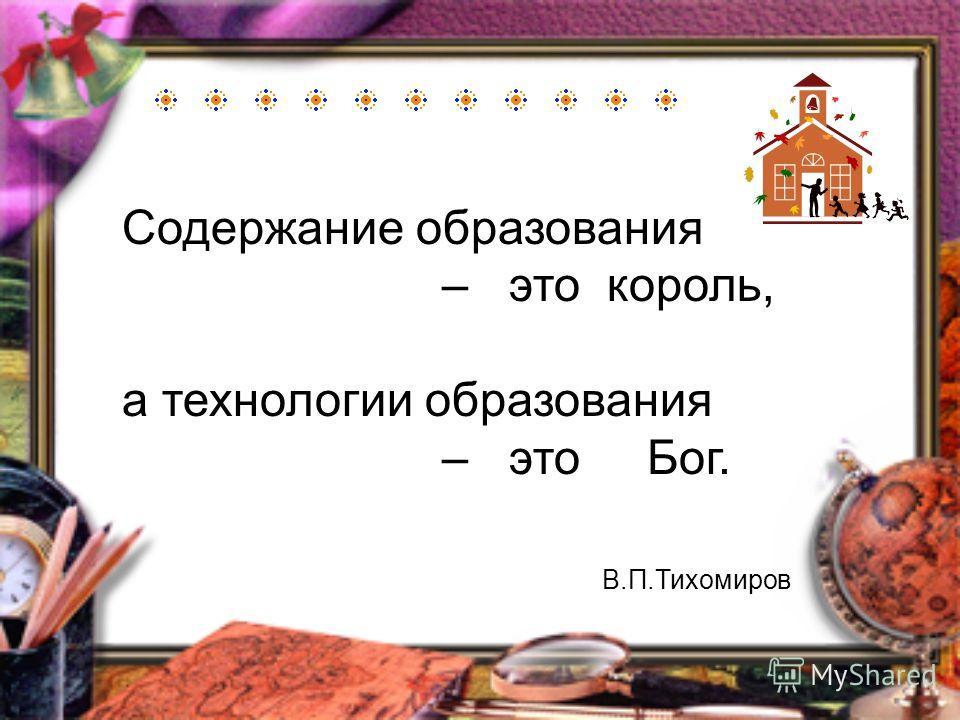 Содержание образования – это король, а технологии образования – это Бог. В.П.Тихомиров