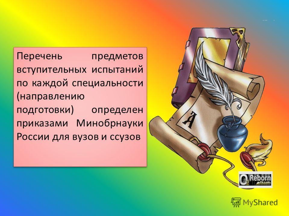 Перечень предметов вступительных испытаний по каждой специальности (направлению подготовки) определен приказами Минобрнауки России для вузов и ссузов