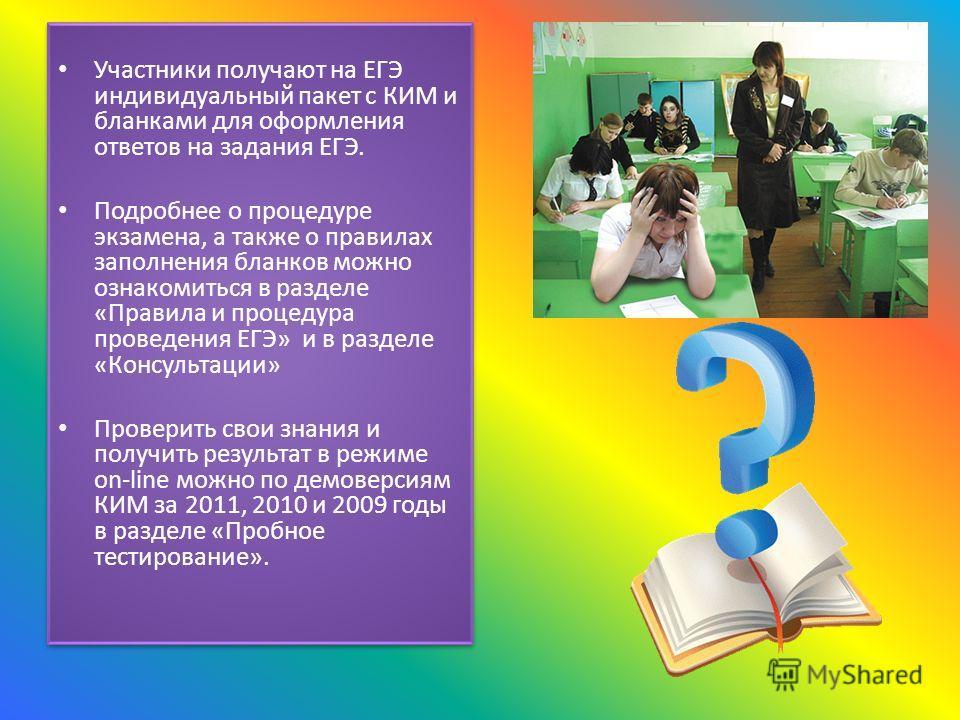 Участники получают на ЕГЭ индивидуальный пакет с КИМ и бланками для оформления ответов на задания ЕГЭ. Подробнее о процедуре экзамена, а также о правилах заполнения бланков можно ознакомиться в разделе «Правила и процедура проведения ЕГЭ» и в разделе