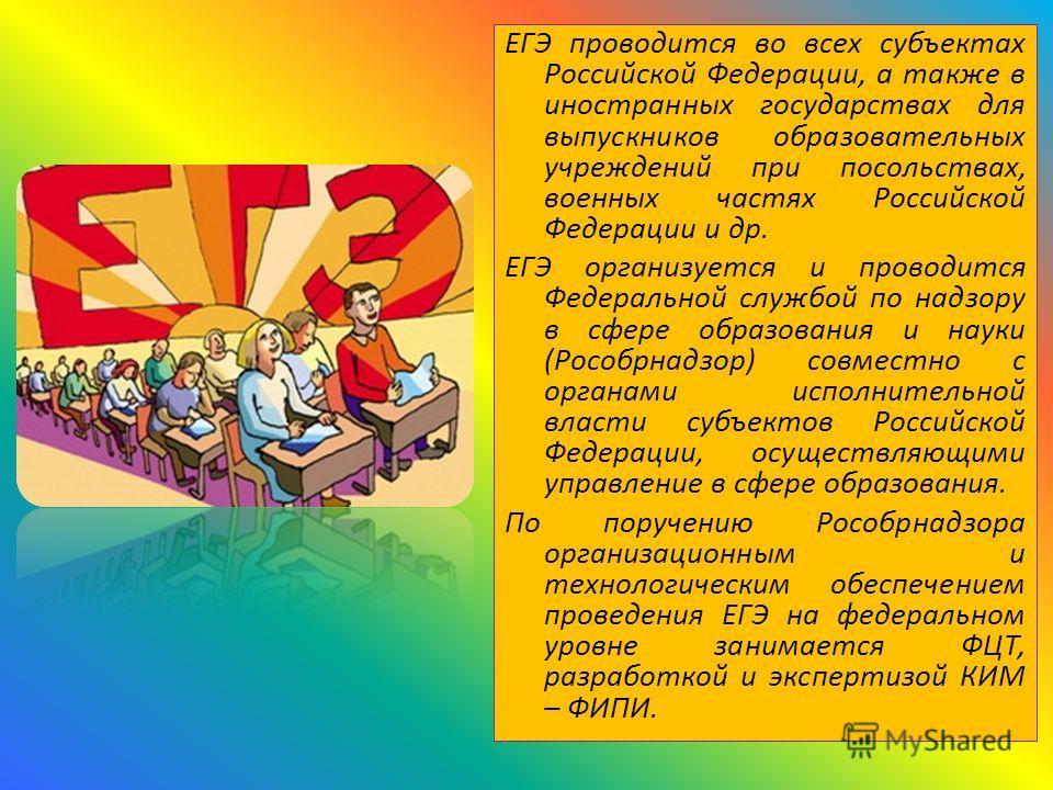 ЕГЭ проводится во всех субъектах Российской Федерации, а также в иностранных государствах для выпускников образовательных учреждений при посольствах, военных частях Российской Федерации и др. ЕГЭ организуется и проводится Федеральной службой по надзо