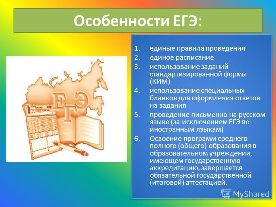 Особенности ЕГЭ: 1.единые правила проведения 2.единое расписание 3.использование заданий стандартизированной формы (КИМ) 4.использование специальных бланков для оформления ответов на задания 5.проведение письменно на русском языке (за исключением ЕГЭ