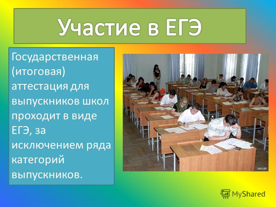 Государственная (итоговая) аттестация для выпускников школ проходит в виде ЕГЭ, за исключением ряда категорий выпускников.