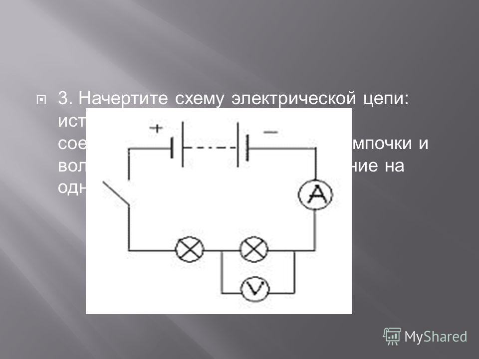 3. Начертите схему электрической цепи: источник тока, ключ, амперметр, соединительные провода, две лампочки и вольтметр, измеряющий напряжение на одной из лампочек.