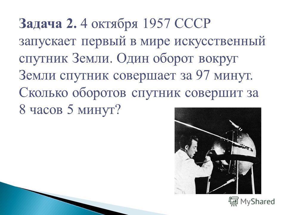 Задача 2. 4 октября 1957 СССР запускает первый в мире искусственный спутник Земли. Один оборот вокруг Земли спутник совершает за 97 минут. Сколько оборотов спутник совершит за 8 часов 5 минут?