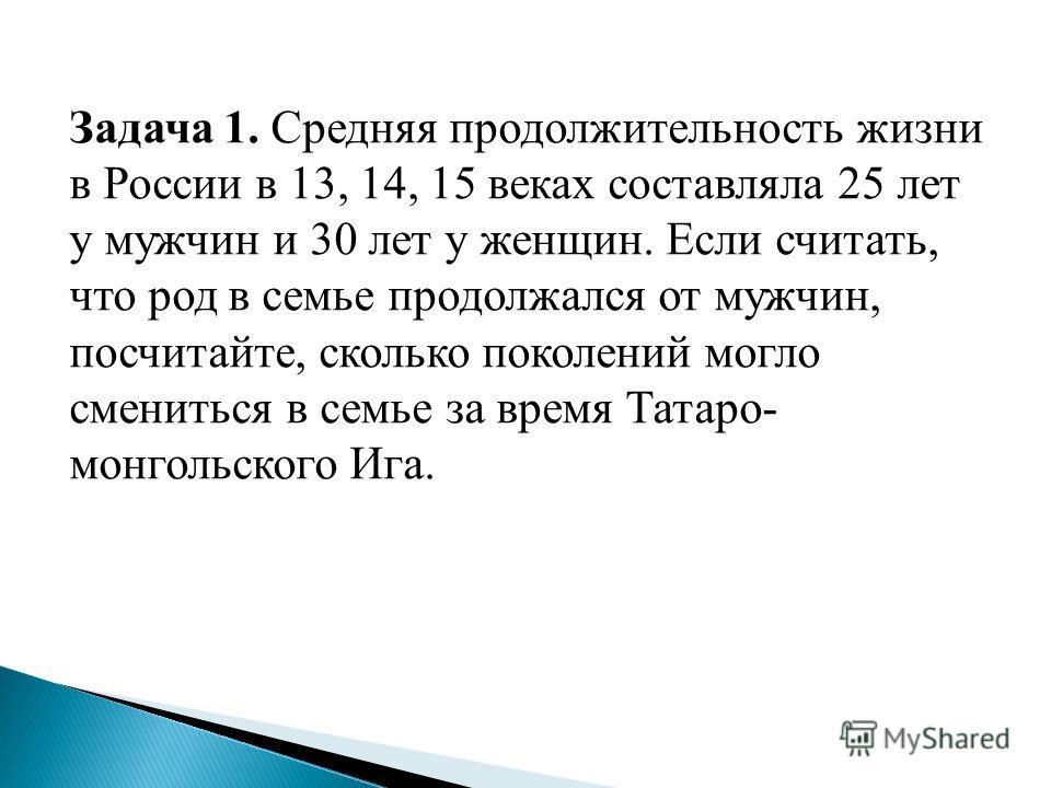 Задача 1. Средняя продолжительность жизни в России в 13, 14, 15 веках составляла 25 лет у мужчин и 30 лет у женщин. Если считать, что род в семье продолжался от мужчин, посчитайте, сколько поколений могло смениться в семье за время Татаро- монгольско