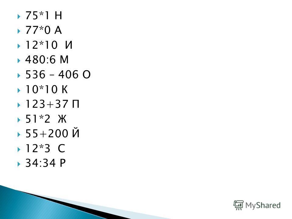 75*1 Н 77*0 А 12*10 И 480:6 М 536 – 406 О 10*10 К 123+37 П 51*2 Ж 55+200 Й 12*3 С 34:34 Р