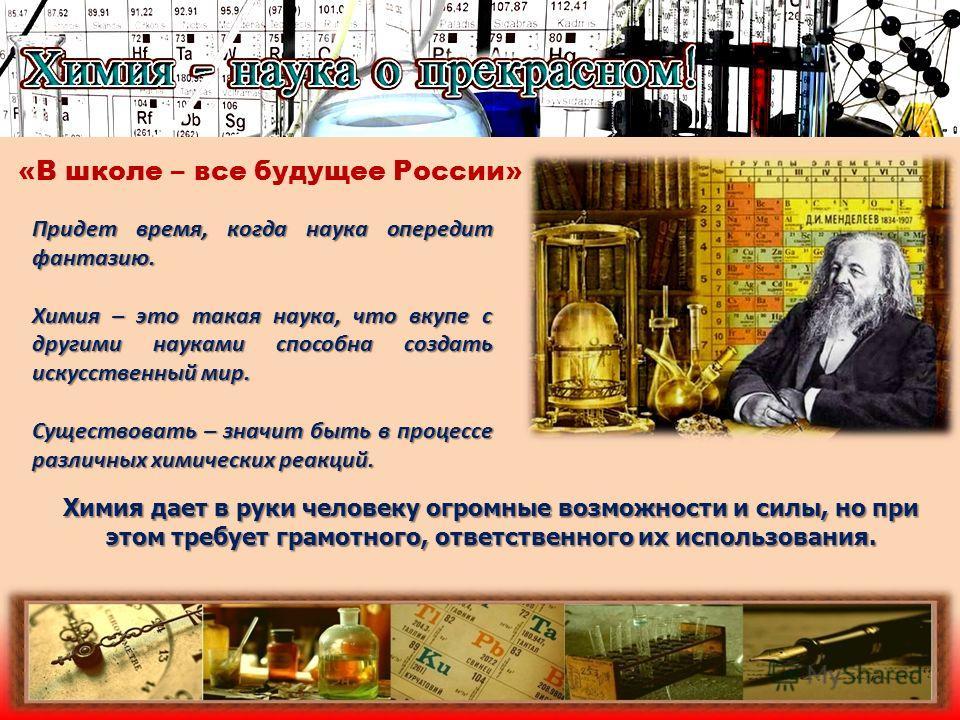 «В школе – все будущее России» Придет время, когда наука опередит фантазию. Химия – это такая наука, что вкупе с другими науками способна создать искусственный мир. Существовать – значит быть в процессе различных химических реакций. Химия дает в руки