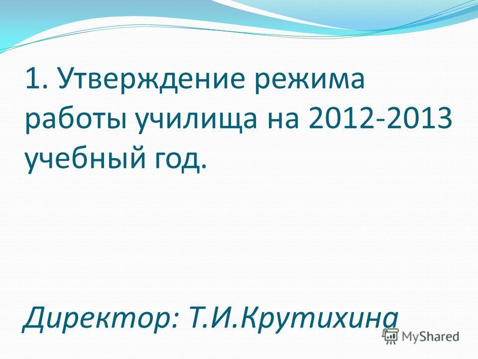 1. Утверждение режима работы училища на 2012-2013 учебный год. Директор: Т.И.Крутихина