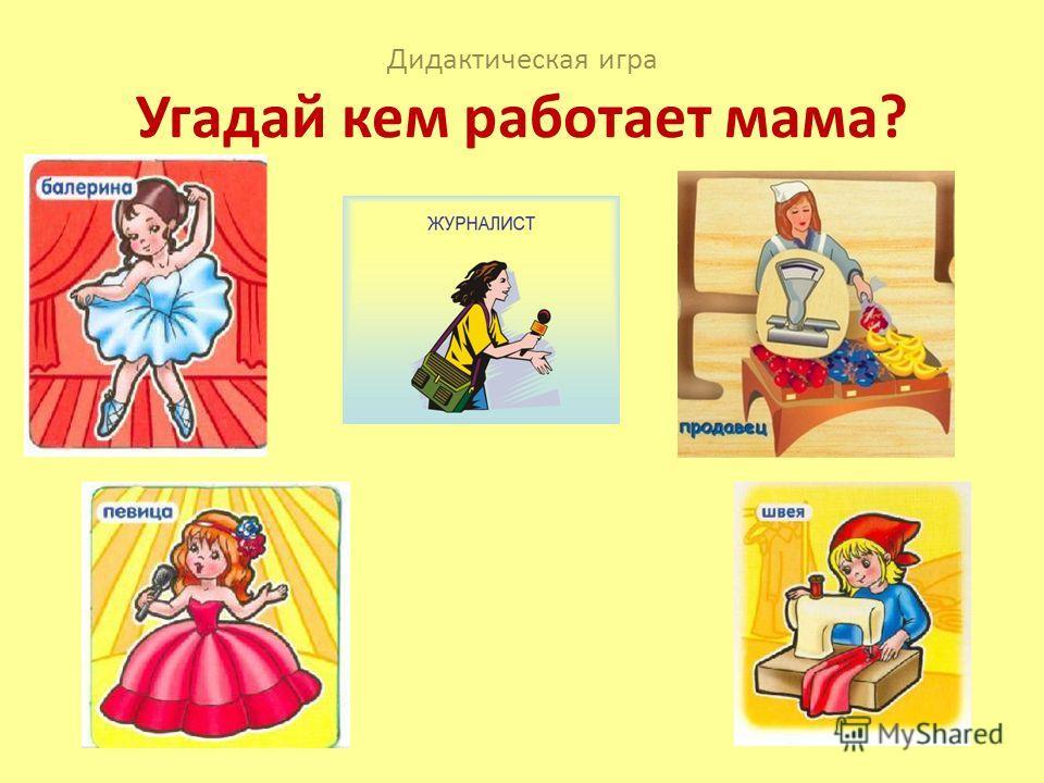 Дидактическая игра Угадай кем работает мама?
