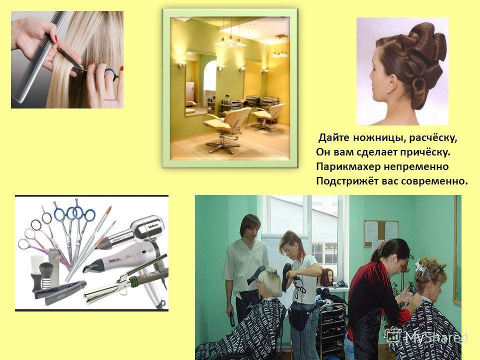 Дайте ножницы, расчёску, Он вам сделает причёску. Парикмахер непременно Подстрижёт вас современно.