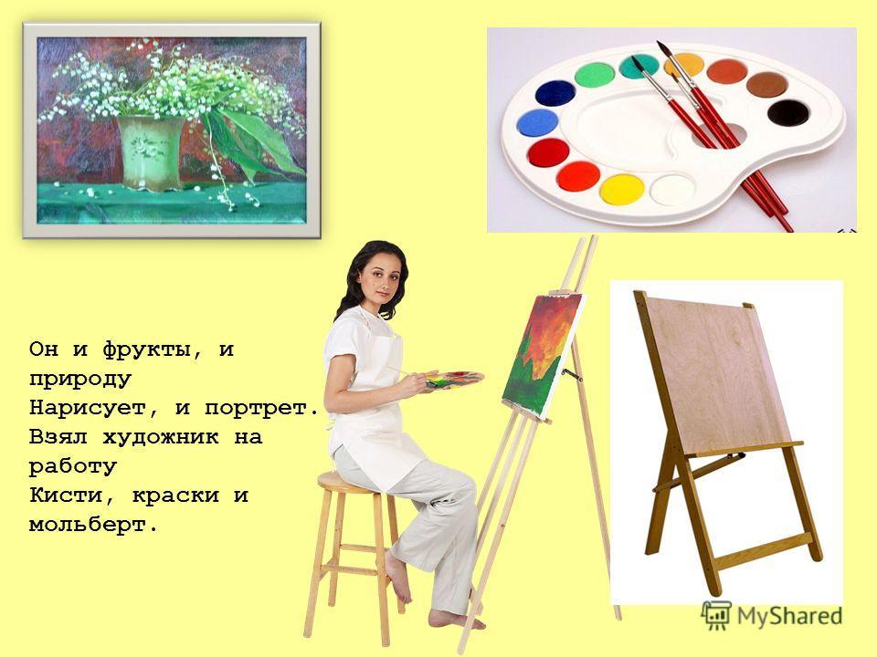 Он и фрукты, и природу Нарисует, и портрет. Взял художник на работу Кисти, краски и мольберт.