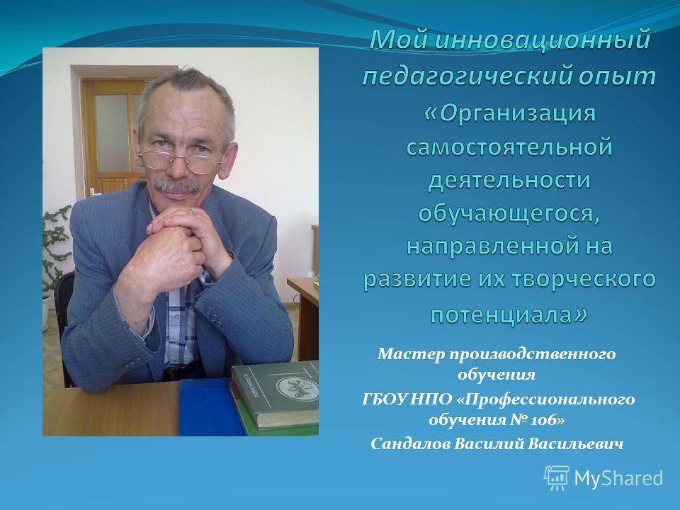 Мастер производственного обучения ГБОУ НПО «Профессионального обучения 106» Сандалов Василий Васильевич