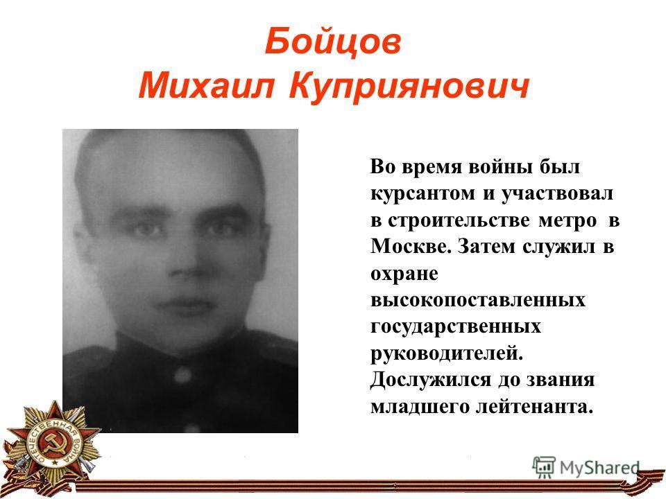 Бойцов Михаил Куприянович Во время войны был курсантом и участвовал в строительстве метро в Москве. Затем служил в охране высокопоставленных государственных руководителей. Дослужился до звания младшего лейтенанта.