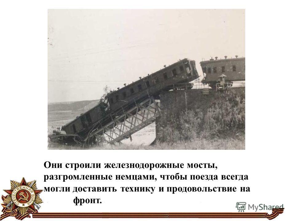 Они строили железнодорожные мосты, разгромленные немцами, чтобы поезда всегда могли доставить технику и продовольствие на фронт.