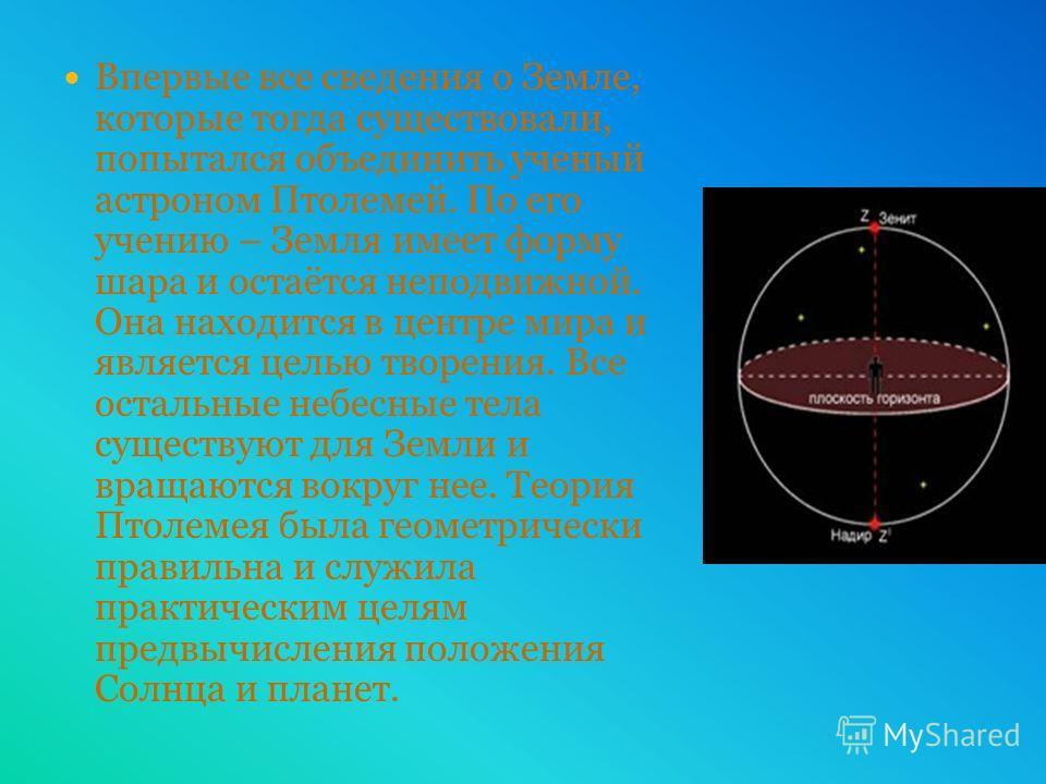 Впервые все сведения о Земле, которые тогда существовали, попытался объединить ученый астроном Птолемей. По его учению – Земля имеет форму шара и остаётся неподвижной. Она находится в центре мира и является целью творения. Все остальные небесные тела