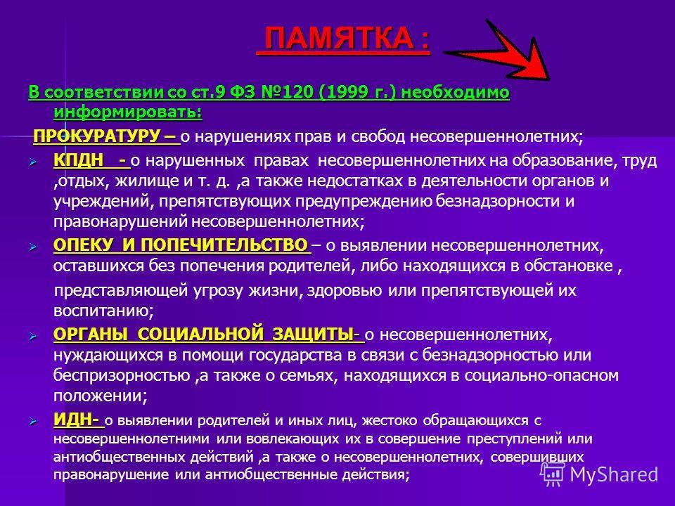 ПАМЯТКА : ПАМЯТКА : В соответствии со ст.9 ФЗ 120 (1999 г.) необходимо информировать: ПРОКУРАТУРУ – ПРОКУРАТУРУ – о нарушениях прав и свобод несовершеннолетних; КПДН - КПДН - о нарушенных правах несовершеннолетних на образование, труд,отдых, жилище и