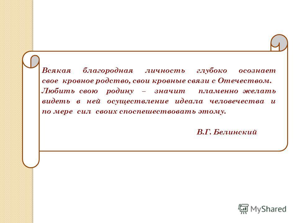 Всякая благородная личность глубоко осознает свое кровное родство, свои кровные связи с Отечеством. Любить свою родину – значит пламенно желать видеть в ней осуществление идеала человечества и по мере сил своих споспешествовать этому. В.Г. Белинский