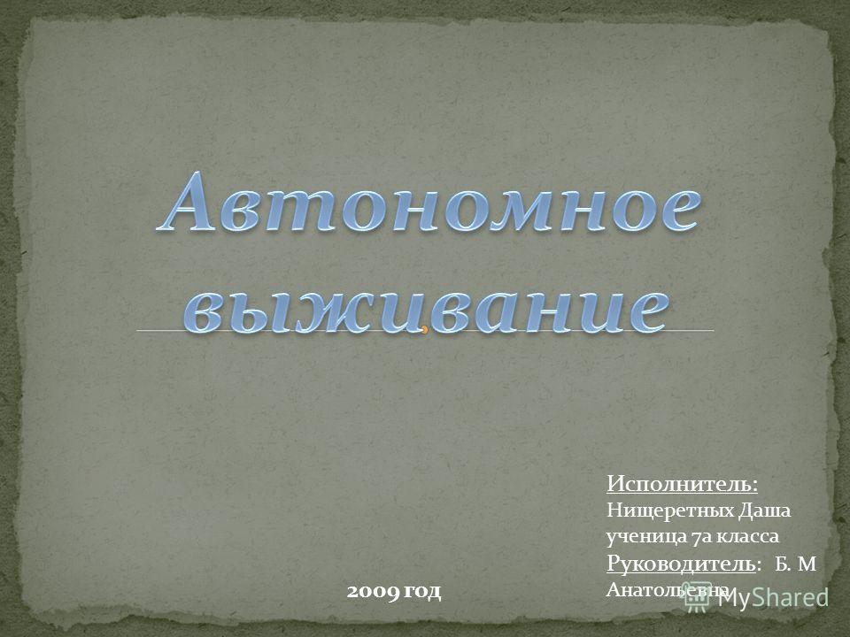 Исполнитель: Нищеретных Даша ученица 7а класса Руководитель : Б. М Анатольевна 2009 год