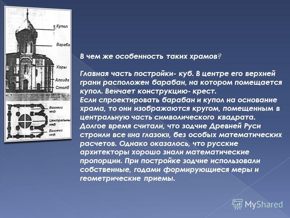 В чем же особенность таких храмов ? Главная часть постройки- куб. В центре его верхней грани расположен барабан, на котором помещается купол. Венчает конструкцию- крест. Если спроектировать барабан и купол на основание храма, то они изображаются круг