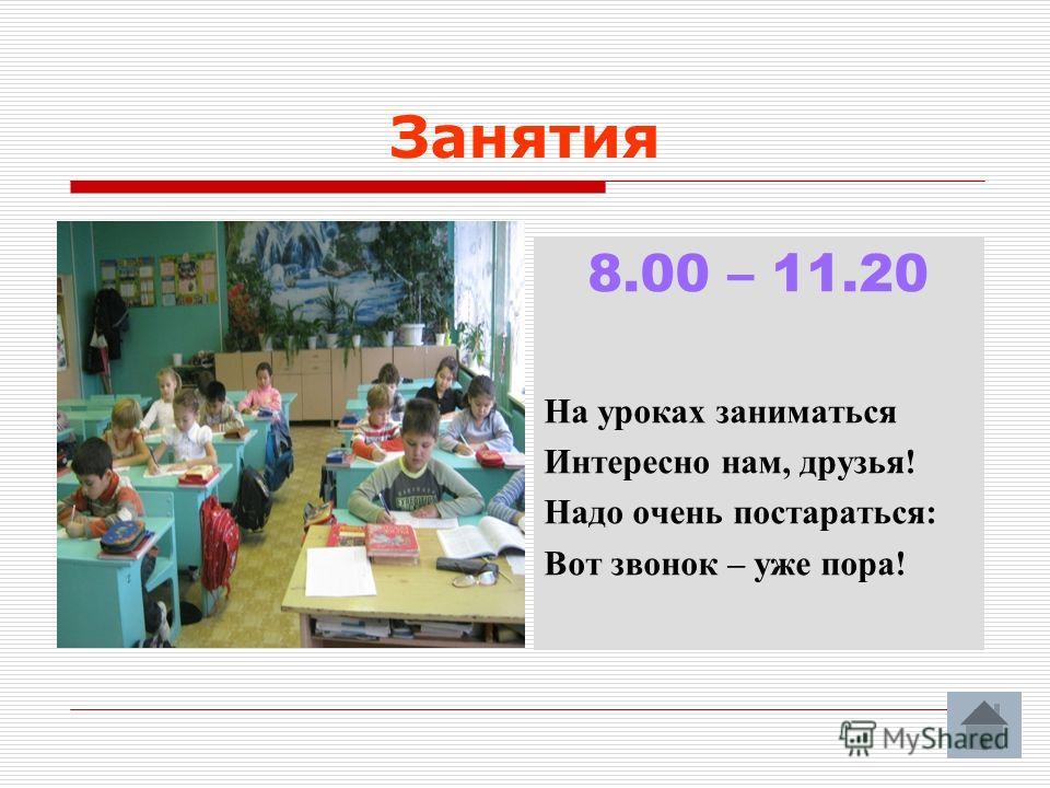 Занятия 8.00 – 11.20 На уроках заниматься Интересно нам, друзья! Надо очень постараться: Вот звонок – уже пора!