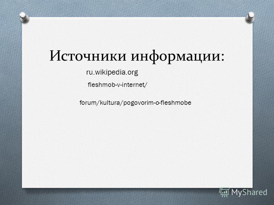 Источники информации: ru.wikipedia.org fleshmob-v-internet/ forum/kultura/pogovorim-o-fleshmobe
