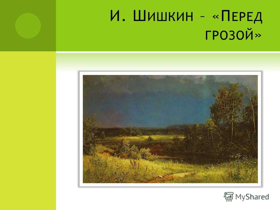 И. Ш ИШКИН – «П ЕРЕД ГРОЗОЙ »