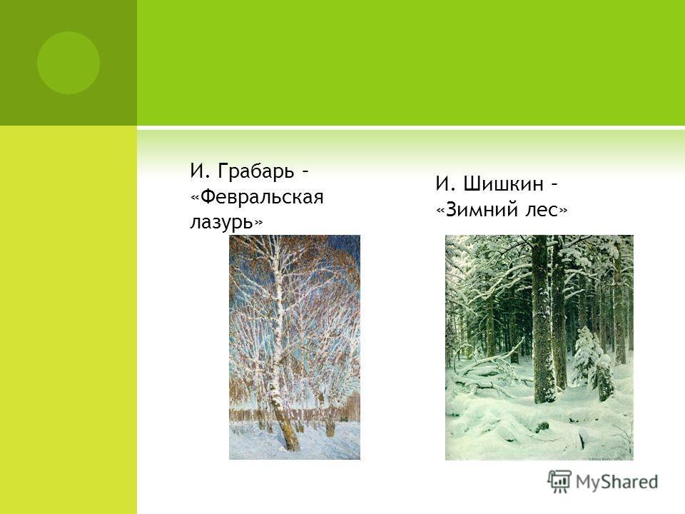 И. Грабарь – «Февральская лазурь» И. Шишкин – «Зимний лес»