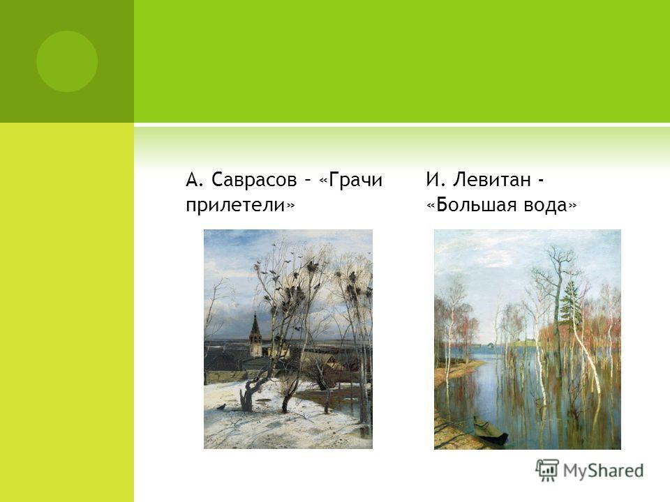 А. Саврасов – «Грачи прилетели» И. Левитан - «Большая вода»