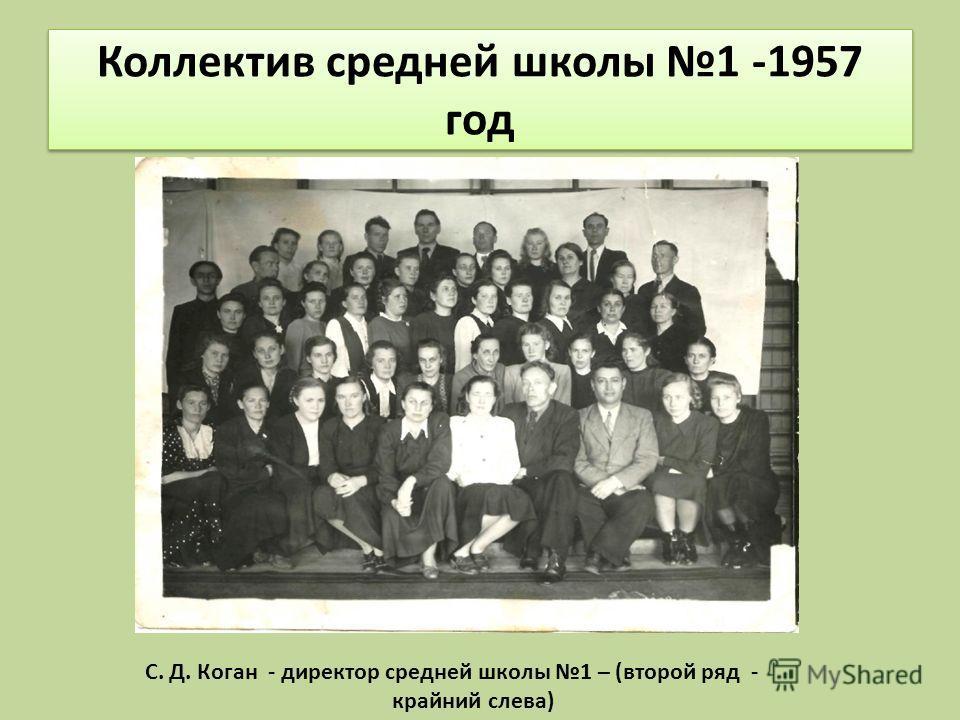 Коллектив средней школы 1 -1957 год С. Д. Коган - директор средней школы 1 – (второй ряд - крайний слева)