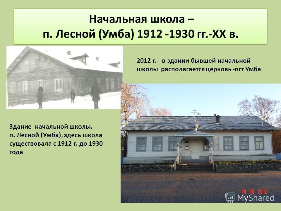 Начальная школа – п. Лесной (Умба) 1912 -1930 гг.-XX в. Здание начальной школы. п. Лесной (Умба), здесь школа существовала с 1912 г. до 1930 года 2012 г. - в здании бывшей начальной школы располагается церковь -пгт Умба