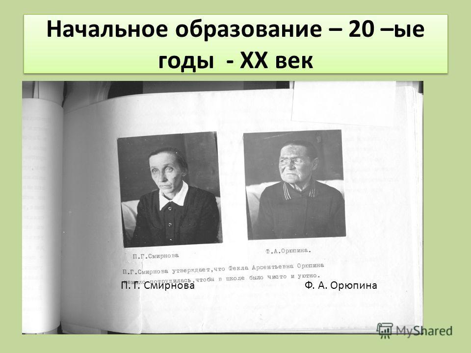 Начальное образование – 20 –ые годы - XX век П. Г. Смирнова Ф. А. Орюпина
