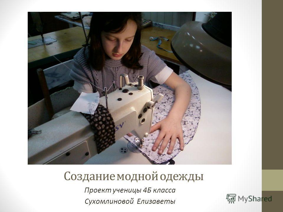 Создание модной одежды Проект ученицы 4Б класса Сухомлиновой Елизаветы