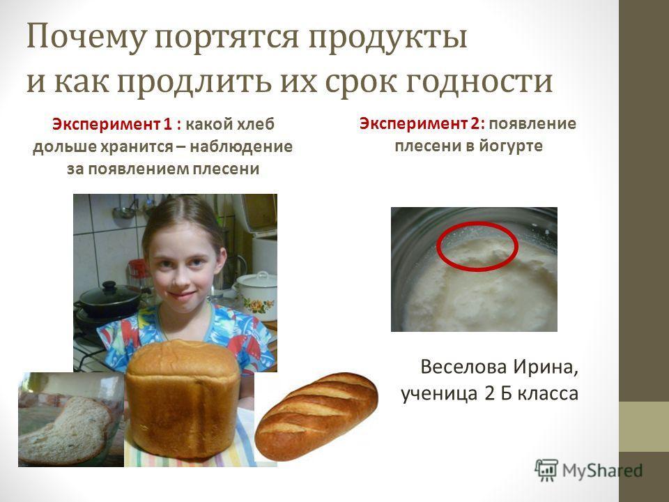 Почему портятся продукты и как продлить их срок годности Эксперимент 1 : какой хлеб дольше хранится – наблюдение за появлением плесени Эксперимент 2: появление плесени в йогурте Веселова Ирина, ученица 2 Б класса