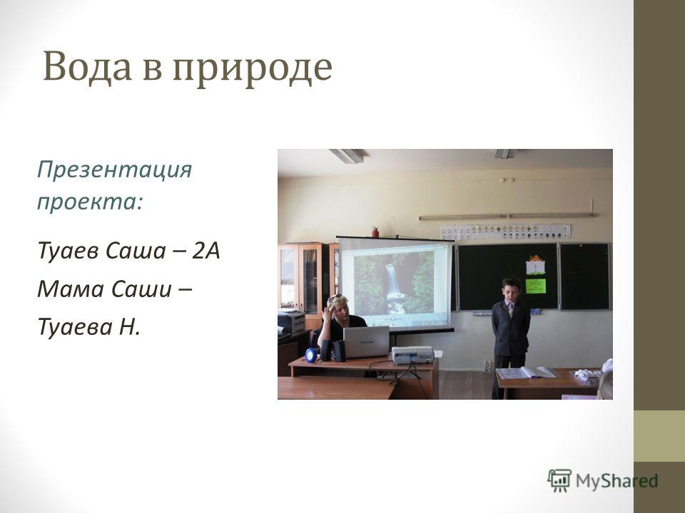 Вода в природе Презентация проекта: Туаев Саша – 2А Мама Саши – Туаева Н.