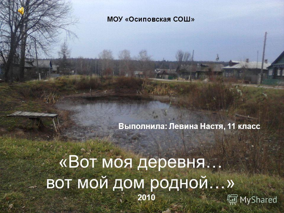 «Вот моя деревня… вот мой дом родной…» МОУ «Осиповская СОШ» Выполнила: Левина Настя, 11 класс 2010