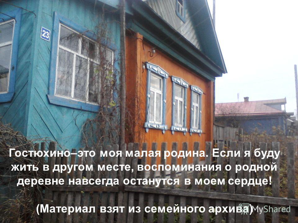 Гостюхино–это моя малая родина. Если я буду жить в другом месте, воспоминания о родной деревне навсегда останутся в моем сердце! (Материал взят из семейного архива)