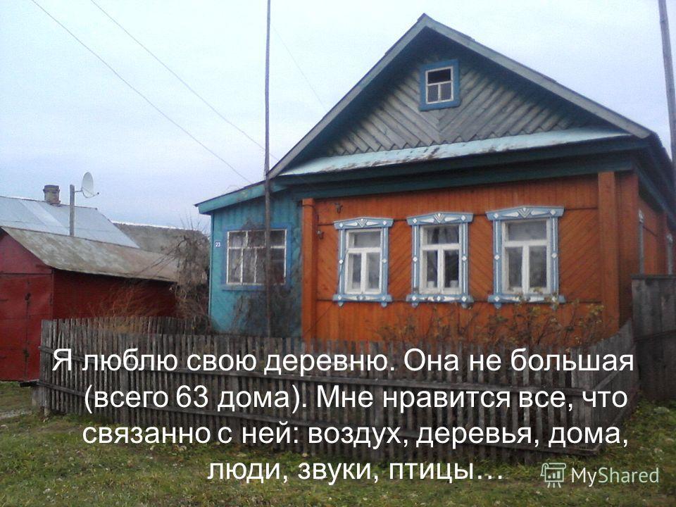 Я люблю свою деревню. Она не большая (всего 63 дома). Мне нравится все, что связанно с ней: воздух, деревья, дома, люди, звуки, птицы…