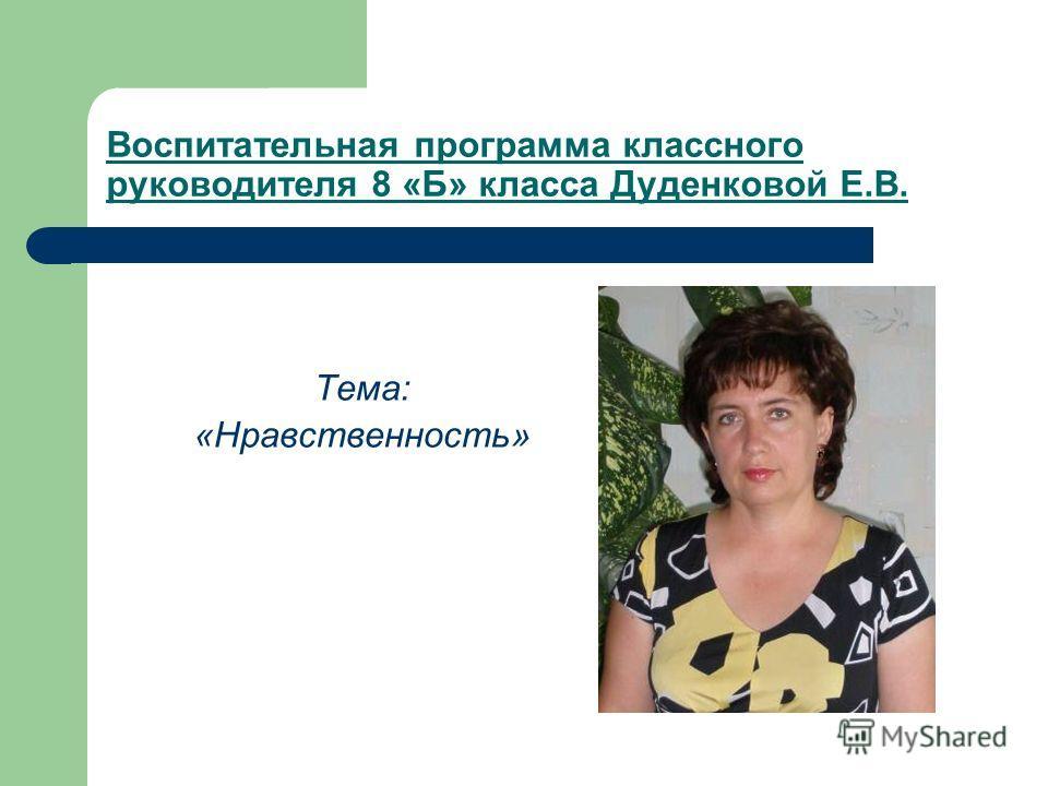 Воспитательная программа классного руководителя 8 «Б» класса Дуденковой Е.В. Тема: «Нравственность»