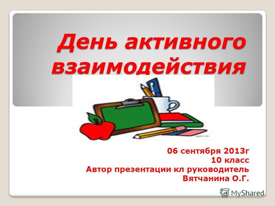 День активного взаимодействия 06 сентября 2013г 10 класс Автор презентации кл руководитель Вятчанина О.Г.