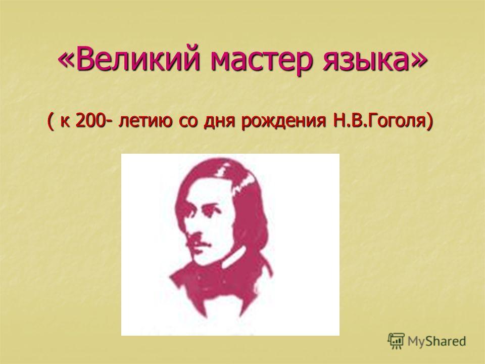 «Великий мастер языка» ( к 200- летию со дня рождения Н.В.Гоголя) ( к 200- летию со дня рождения Н.В.Гоголя)
