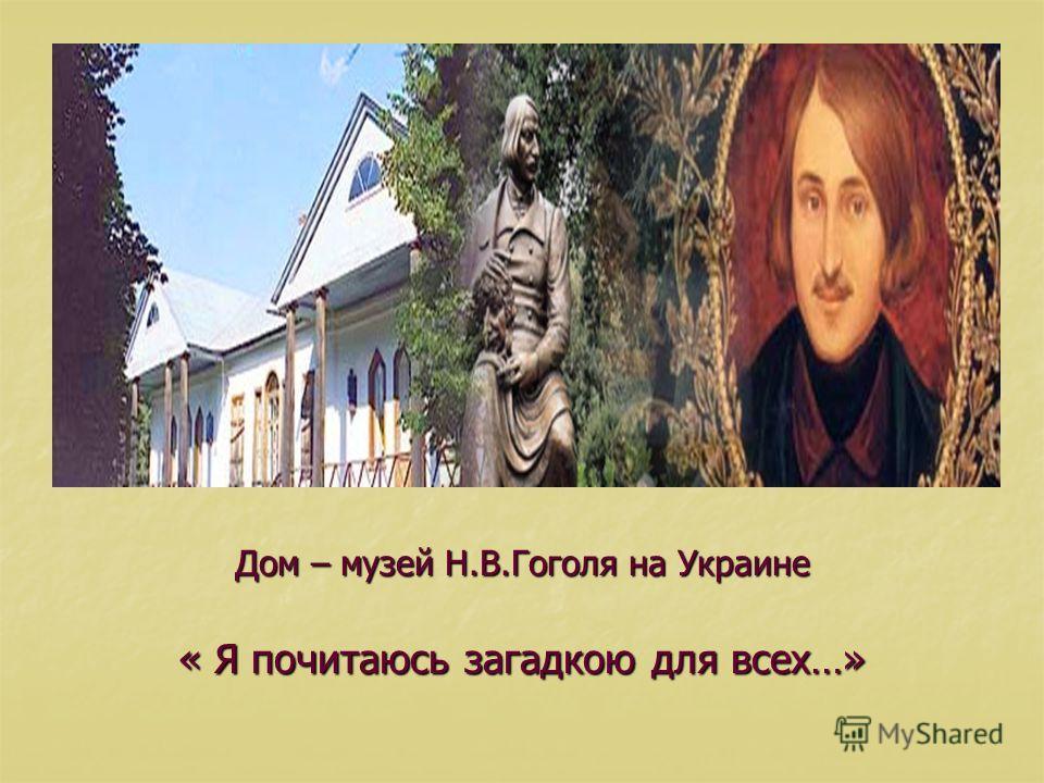 Дом – музей Н.В.Гоголя на Украине « Я почитаюсь загадкою для всех…»