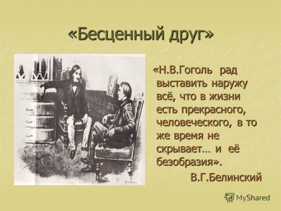 «Бесценный друг» «Н.В.Гоголь рад выставить наружу всё, что в жизни есть прекрасного, человеческого, в то же время не скрывает… и её безобразия». «Н.В.Гоголь рад выставить наружу всё, что в жизни есть прекрасного, человеческого, в то же время не скрыв