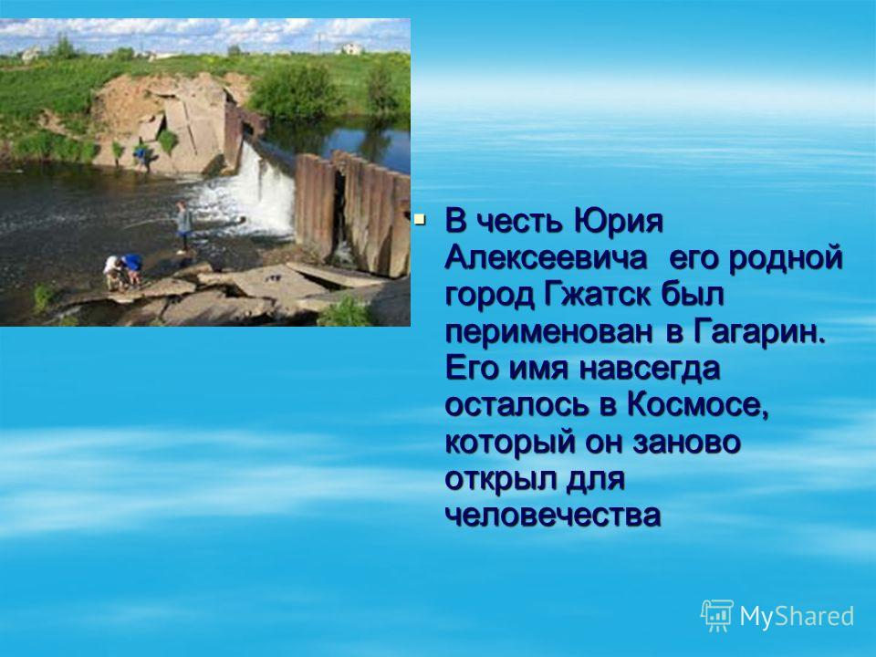 В честь Юрия Алексеевича его родной город Гжатск был перименован в Гагарин. Его имя навсегда осталось в Космосе, который он заново открыл для человечества В честь Юрия Алексеевича его родной город Гжатск был перименован в Гагарин. Его имя навсегда ос